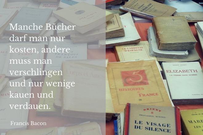 Francis Bacon: Manche Bücher darf man nur kosten, andere muss man verschlingen und wenige kauen und verdauen.