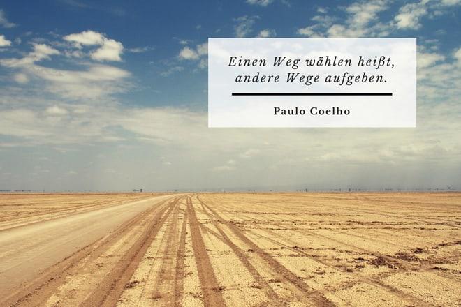 Einen Weg wählen heißt, andere Wege aufgeben. Paulo Coelho
