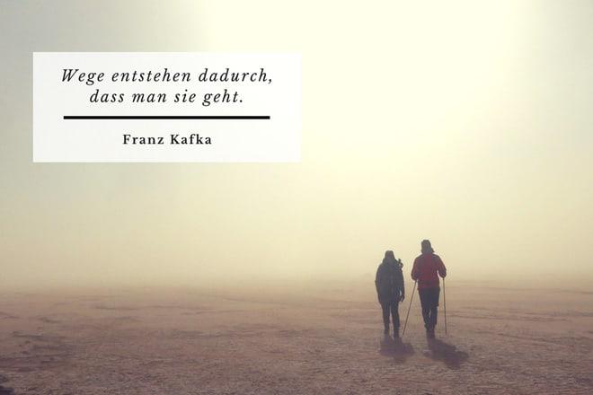 Wege enstehen dadurch, dass man sie geht. Franz Kafka